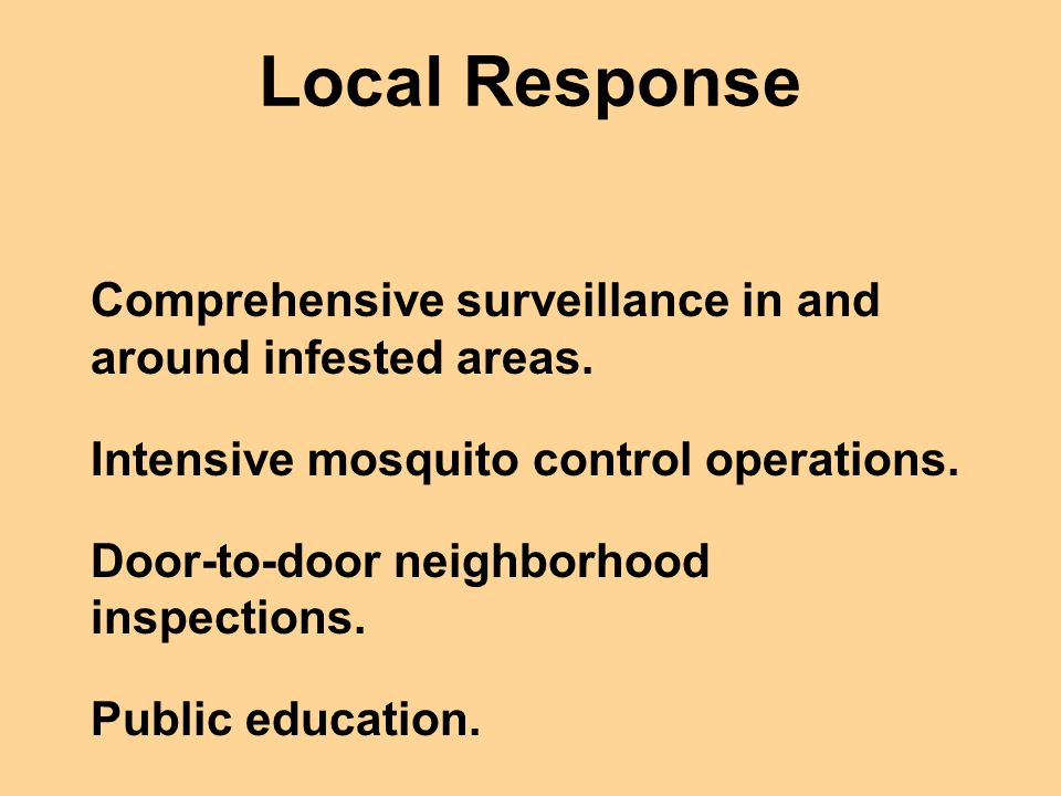 Local Response Comprehensive surveillance in and around infested areas. Intensive mosquito control operations. Door-to-door neighborhood inspections.