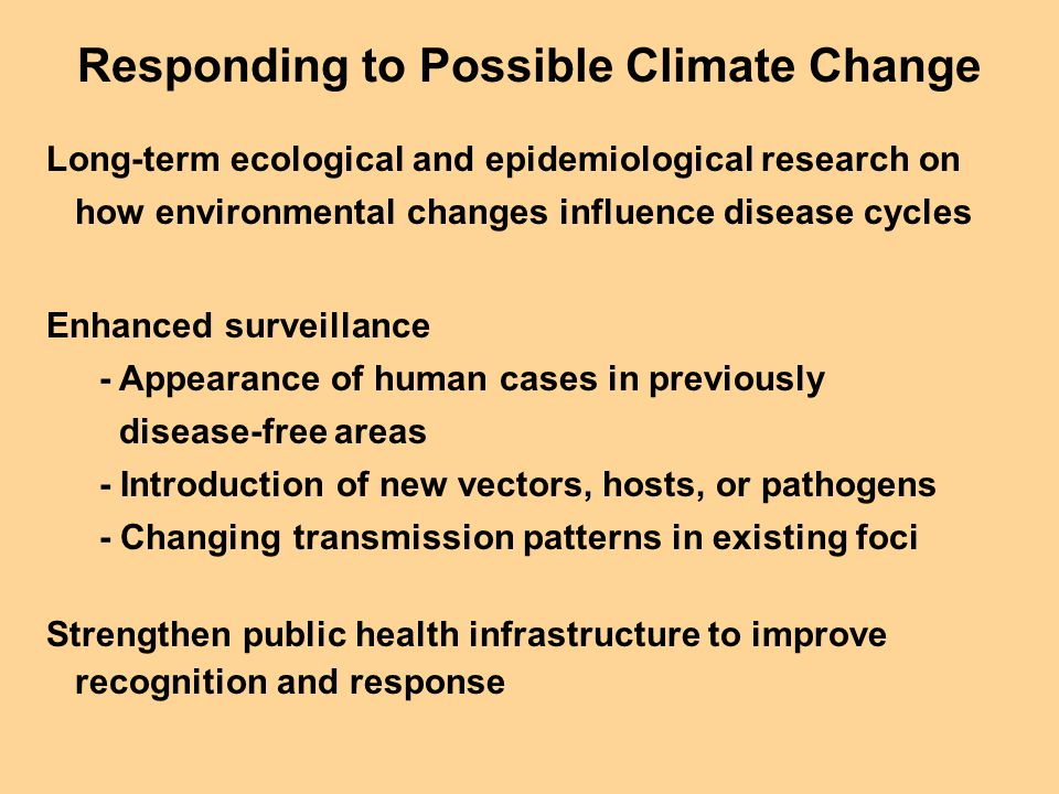 Responding to Possible Climate Change Long-term ecological and epidemiological research on how environmental changes influence disease cycles Enhanced