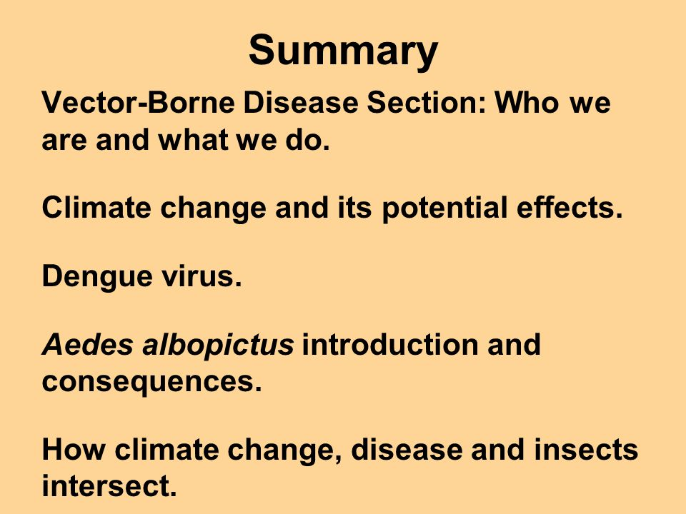 Summary Vector-Borne Disease Section: Who we are and what we do. Climate change and its potential effects. Dengue virus. Aedes albopictus introduction