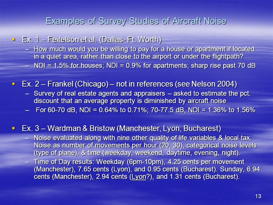 13 Examples of Survey Studies of Aircraft Noise  Ex. 1 – Feitelson et al. (Dallas- Ft. Worth) –How much would you be willing to pay for a house or ap