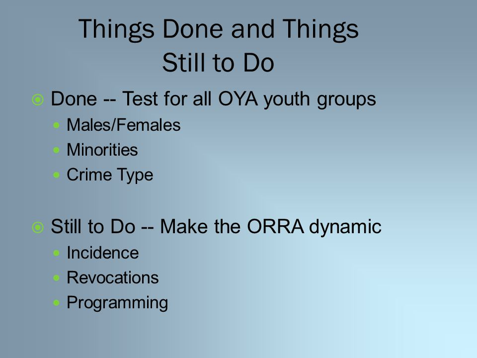 Things Done and Things Still to Do  Done -- Test for all OYA youth groups Males/Females Minorities Crime Type  Still to Do -- Make the ORRA dynamic Incidence Revocations Programming