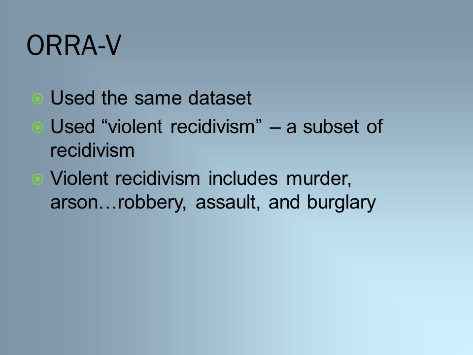 ORRA-V  Used the same dataset  Used violent recidivism – a subset of recidivism  Violent recidivism includes murder, arson…robbery, assault, and burglary