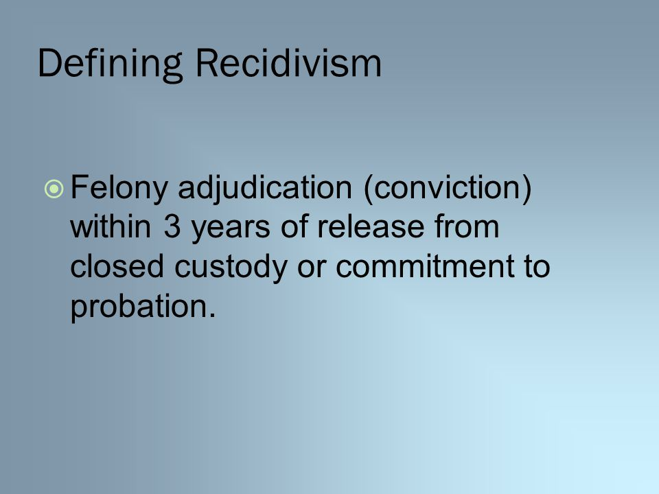 Defining Recidivism  Felony adjudication (conviction) within 3 years of release from closed custody or commitment to probation.