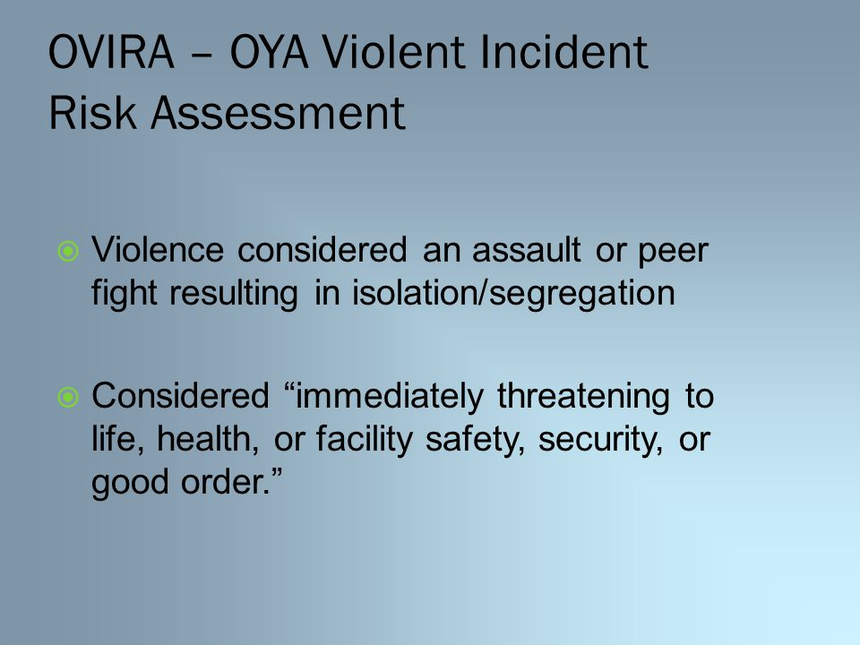 OVIRA – OYA Violent Incident Risk Assessment  Violence considered an assault or peer fight resulting in isolation/segregation  Considered immediately threatening to life, health, or facility safety, security, or good order.