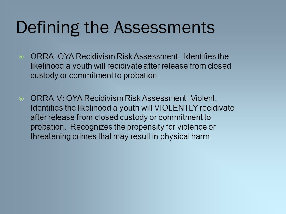 Defining the Assessments  ORRA: OYA Recidivism Risk Assessment.