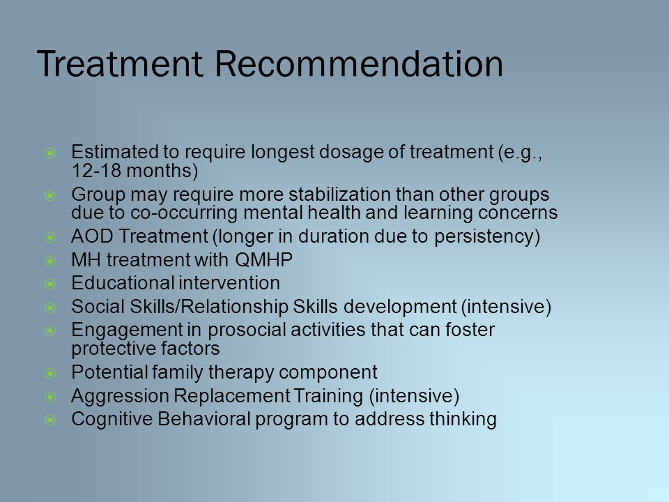 Treatment Recommendation  Estimated to require longest dosage of treatment (e.g., 12-18 months)  Group may require more stabilization than other groups due to co-occurring mental health and learning concerns  AOD Treatment (longer in duration due to persistency)  MH treatment with QMHP  Educational intervention  Social Skills/Relationship Skills development (intensive)  Engagement in prosocial activities that can foster protective factors  Potential family therapy component  Aggression Replacement Training (intensive)  Cognitive Behavioral program to address thinking