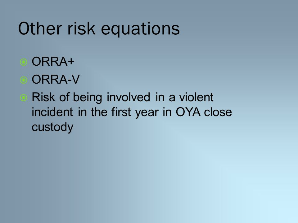 Other risk equations  ORRA+  ORRA-V  Risk of being involved in a violent incident in the first year in OYA close custody