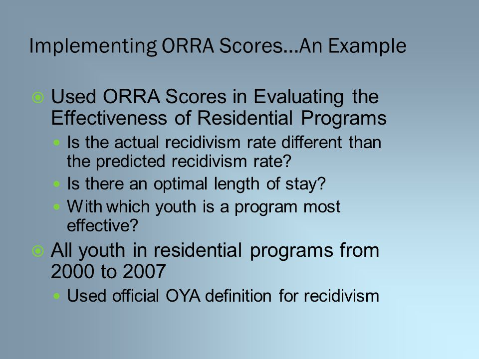 Implementing ORRA Scores…An Example  Used ORRA Scores in Evaluating the Effectiveness of Residential Programs Is the actual recidivism rate different than the predicted recidivism rate.
