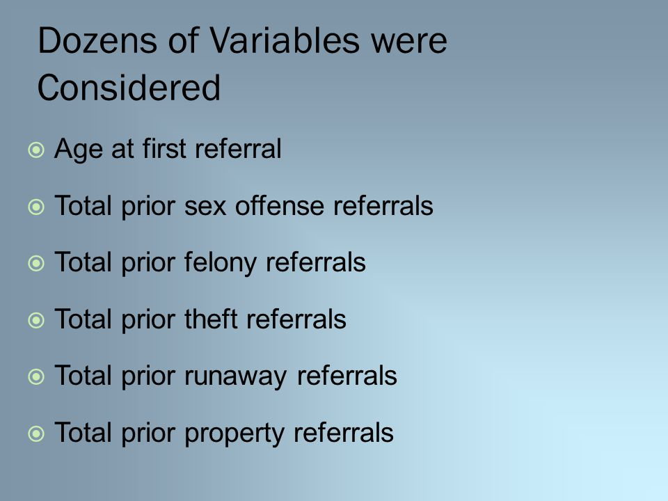 Dozens of Variables were Considered  Age at first referral  Total prior sex offense referrals  Total prior felony referrals  Total prior theft referrals  Total prior runaway referrals  Total prior property referrals