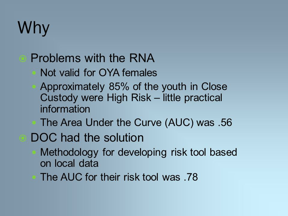 Why  Problems with the RNA Not valid for OYA females Approximately 85% of the youth in Close Custody were High Risk – little practical information The Area Under the Curve (AUC) was.56  DOC had the solution Methodology for developing risk tool based on local data The AUC for their risk tool was.78