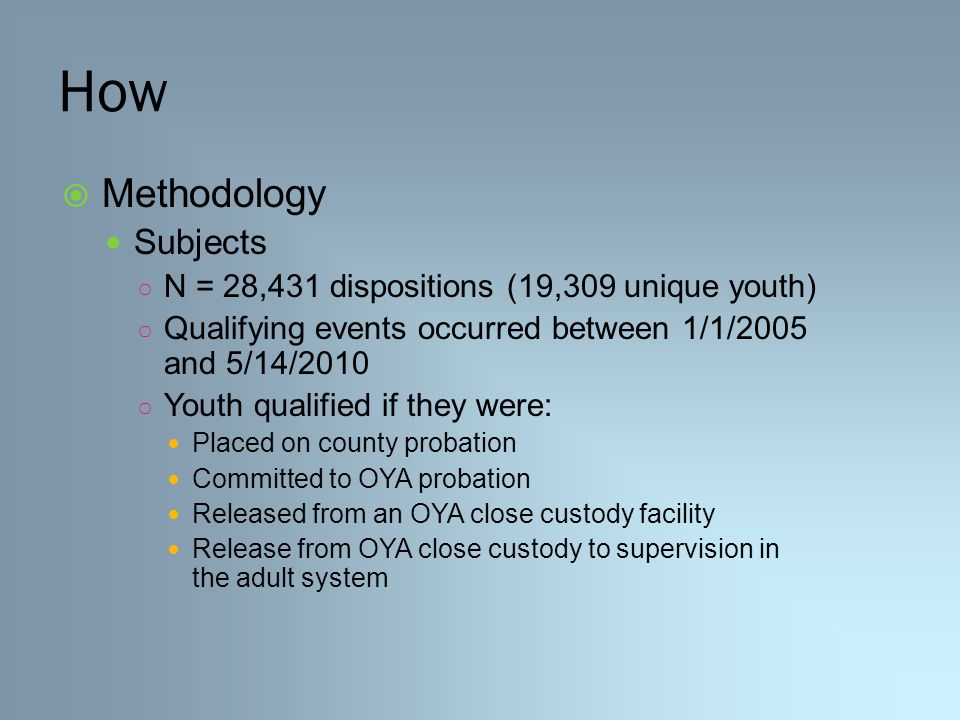 How  Methodology Subjects ○ N = 28,431 dispositions (19,309 unique youth) ○ Qualifying events occurred between 1/1/2005 and 5/14/2010 ○ Youth qualified if they were: Placed on county probation Committed to OYA probation Released from an OYA close custody facility Release from OYA close custody to supervision in the adult system