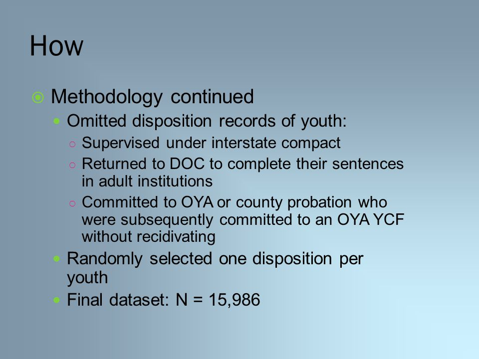 How  Methodology continued Omitted disposition records of youth: ○ Supervised under interstate compact ○ Returned to DOC to complete their sentences in adult institutions ○ Committed to OYA or county probation who were subsequently committed to an OYA YCF without recidivating Randomly selected one disposition per youth Final dataset: N = 15,986