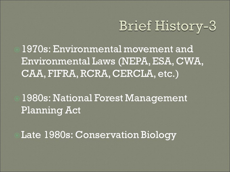  1970s: Environmental movement and Environmental Laws (NEPA, ESA, CWA, CAA, FIFRA, RCRA, CERCLA, etc.)  1980s: National Forest Management Planning Act  Late 1980s: Conservation Biology