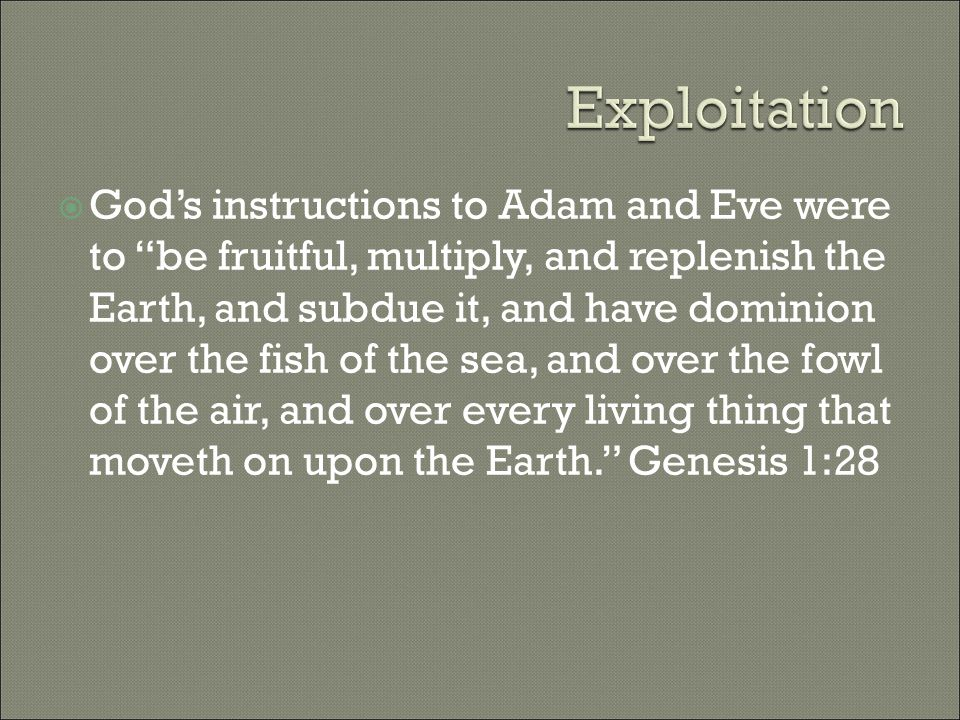  God's instructions to Adam and Eve were to be fruitful, multiply, and replenish the Earth, and subdue it, and have dominion over the fish of the sea, and over the fowl of the air, and over every living thing that moveth on upon the Earth. Genesis 1:28