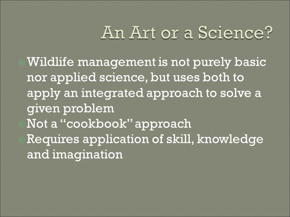  Wildlife management is not purely basic nor applied science, but uses both to apply an integrated approach to solve a given problem  Not a cookbook approach  Requires application of skill, knowledge and imagination