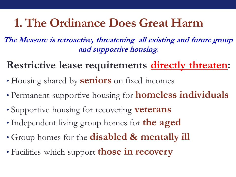 1. The Ordinance Does Great Harm Restrictive lease requirements directly threaten: Housing shared by seniors on fixed incomes Permanent supportive hou