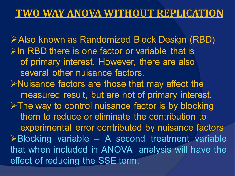 TWO WAY ANOVA WITHOUT REPLICATION  Also known as Randomized Block Design (RBD)  In RBD there is one factor or variable that is of primary interest.