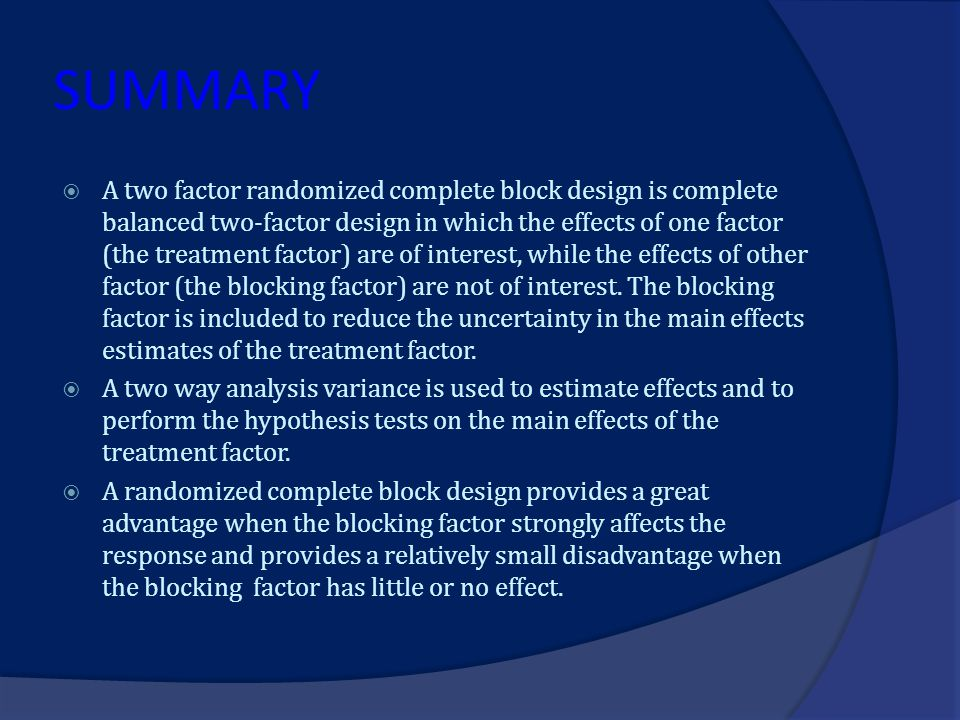 SUMMARY  A two factor randomized complete block design is complete balanced two-factor design in which the effects of one factor (the treatment facto