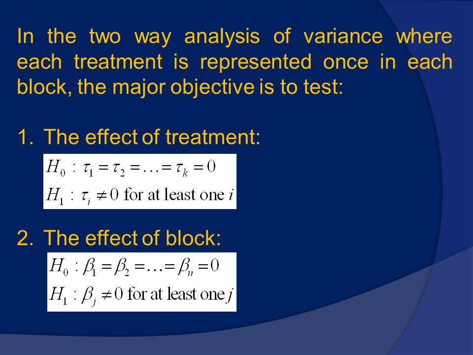 In the two way analysis of variance where each treatment is represented once in each block, the major objective is to test: 1.The effect of treatment: