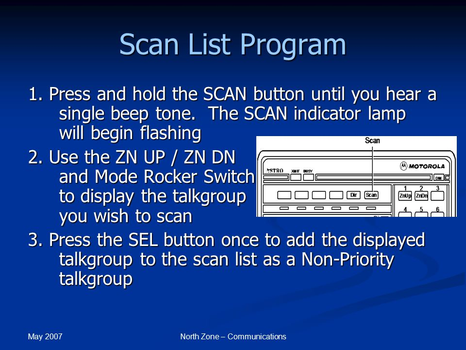 May 2007 North Zone – Communications Scan List Program 1. Press and hold the SCAN button until you hear a single beep tone. The SCAN indicator lamp wi