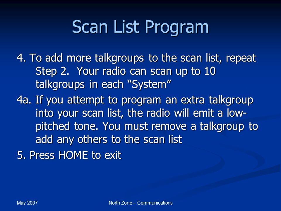 May 2007 North Zone – Communications Scan List Program 4. To add more talkgroups to the scan list, repeat Step 2. Your radio can scan up to 10 talkgro