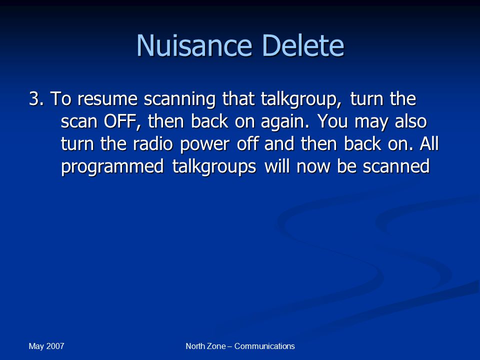May 2007 North Zone – Communications Nuisance Delete 3. To resume scanning that talkgroup, turn the scan OFF, then back on again. You may also turn th