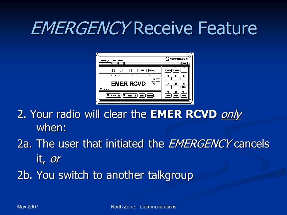 May 2007 North Zone – Communications EMERGENCY Receive Feature 2. Your radio will clear the EMER RCVD only when: 2a. The user that initiated the EMERG