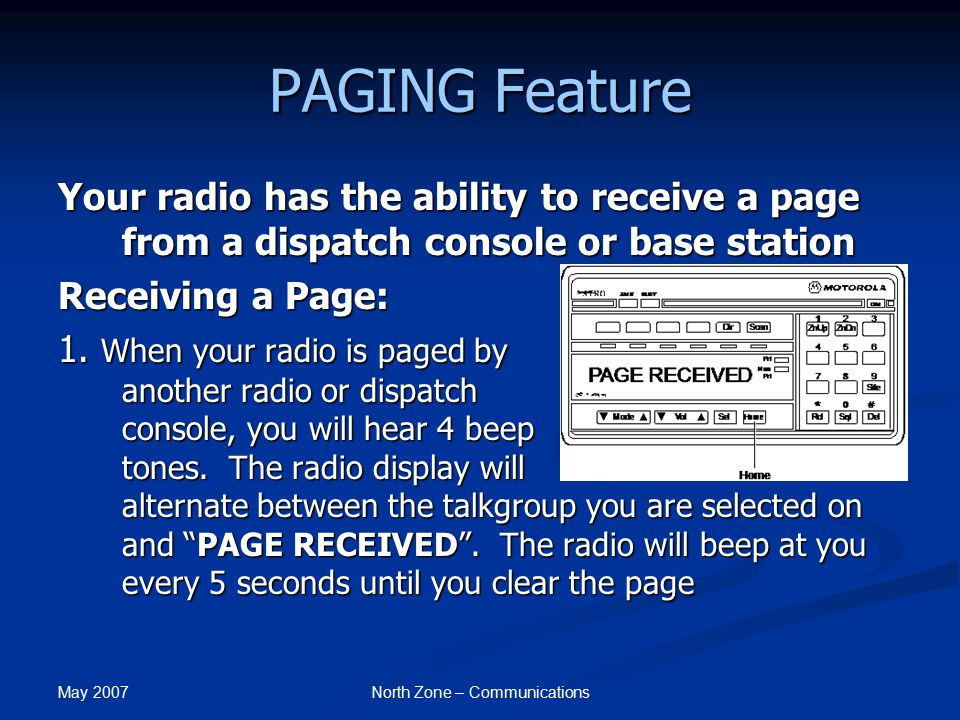 May 2007 North Zone – Communications PAGING Feature Your radio has the ability to receive a page from a dispatch console or base station Receiving a P