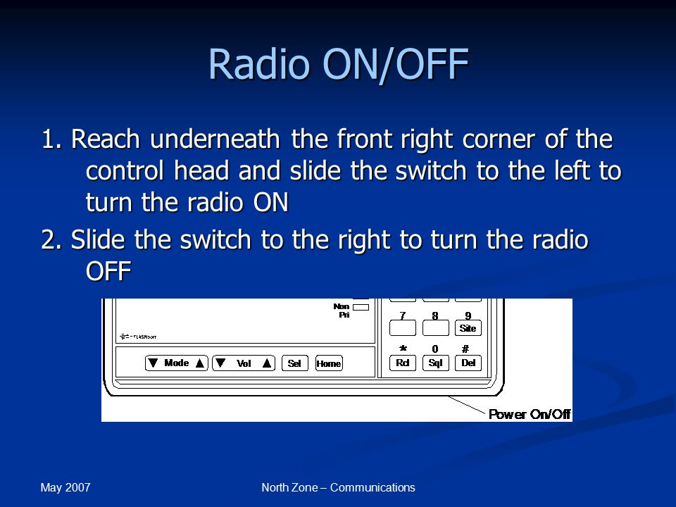 May 2007 North Zone – Communications Radio ON/OFF 1. Reach underneath the front right corner of the control head and slide the switch to the left to t