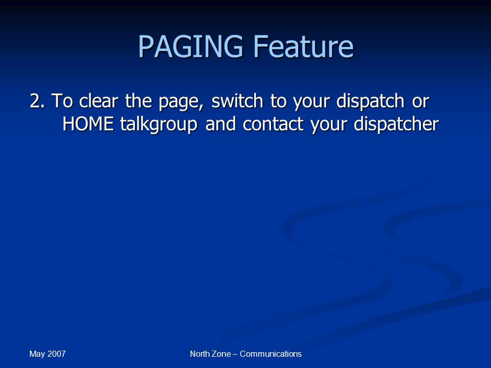 May 2007 North Zone – Communications PAGING Feature 2. To clear the page, switch to your dispatch or HOME talkgroup and contact your dispatcher