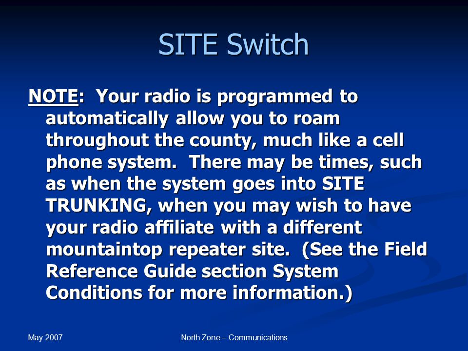May 2007 North Zone – Communications SITE Switch NOTE: Your radio is programmed to automatically allow you to roam throughout the county, much like a