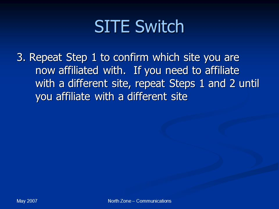 May 2007 North Zone – Communications SITE Switch 3. Repeat Step 1 to confirm which site you are now affiliated with. If you need to affiliate with a d