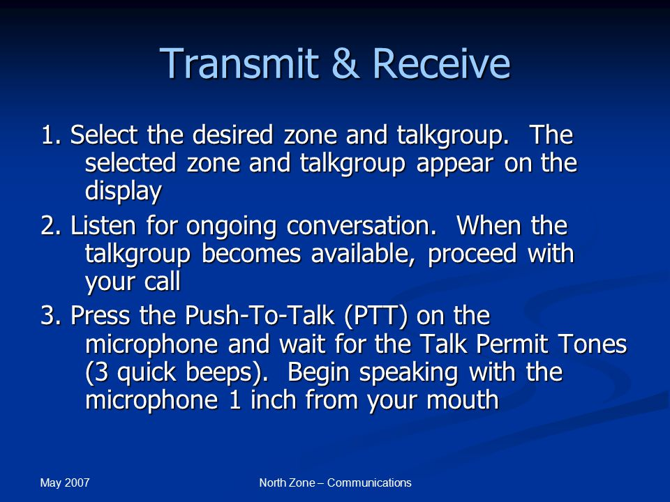 May 2007 North Zone – Communications Transmit & Receive 1. Select the desired zone and talkgroup. The selected zone and talkgroup appear on the displa