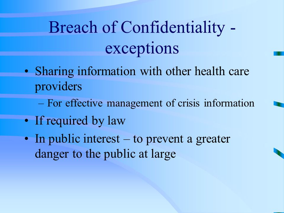 Breach of Confidentiality - exceptions Sharing information with other health care providers –For effective management of crisis information If required by law In public interest – to prevent a greater danger to the public at large