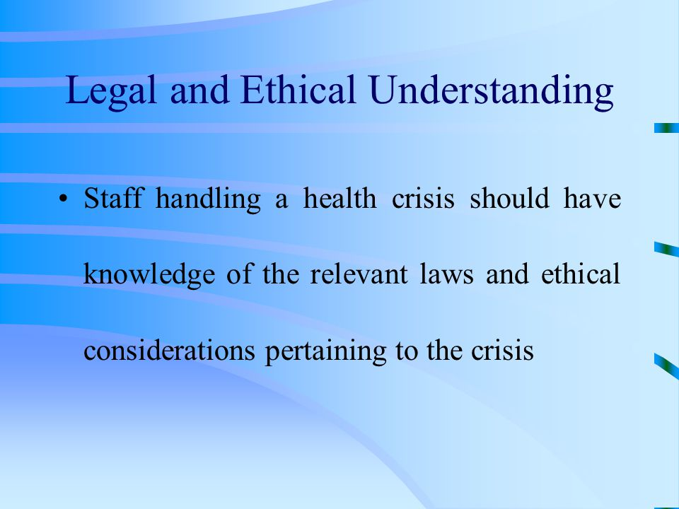Legal and Ethical Understanding Staff handling a health crisis should have knowledge of the relevant laws and ethical considerations pertaining to the crisis