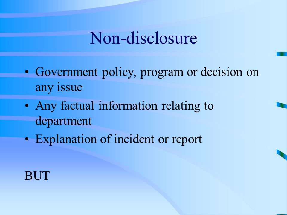 Non-disclosure Government policy, program or decision on any issue Any factual information relating to department Explanation of incident or report BUT