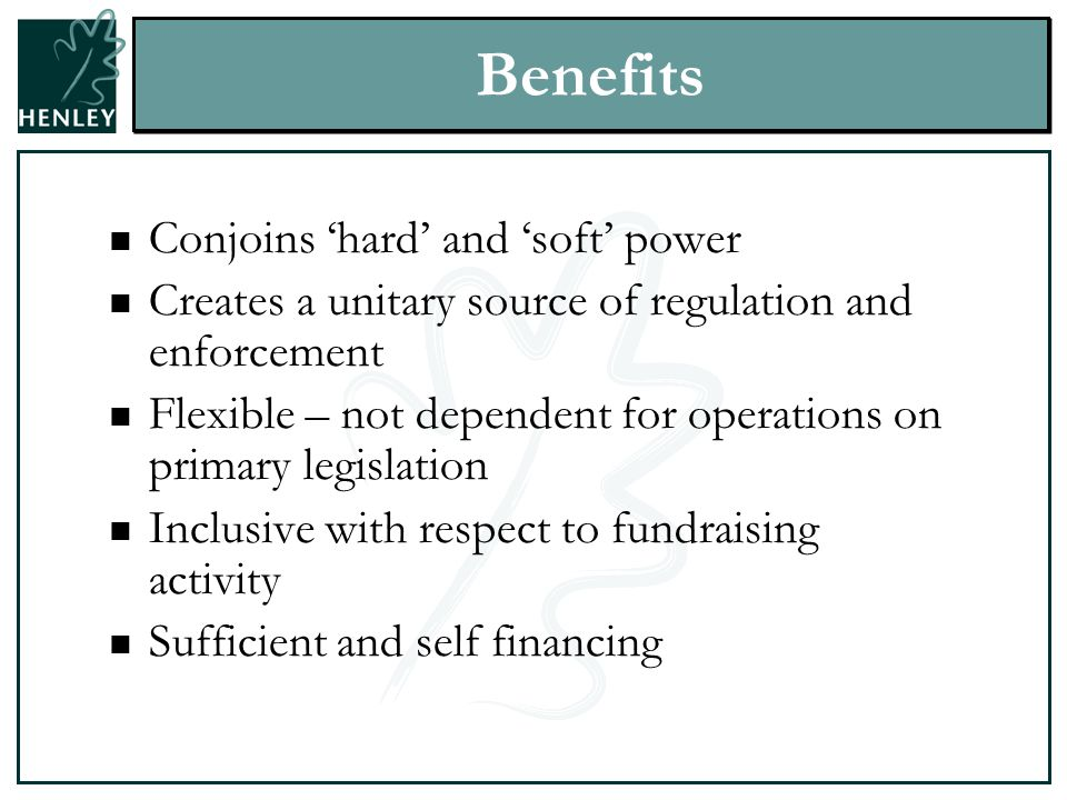 Benefits Conjoins 'hard' and 'soft' power Creates a unitary source of regulation and enforcement Flexible – not dependent for operations on primary legislation Inclusive with respect to fundraising activity Sufficient and self financing