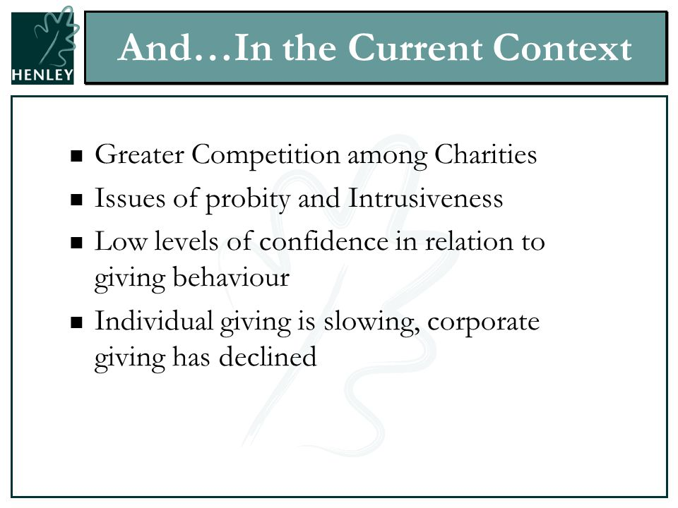 And…In the Current Context Greater Competition among Charities Issues of probity and Intrusiveness Low levels of confidence in relation to giving behaviour Individual giving is slowing, corporate giving has declined