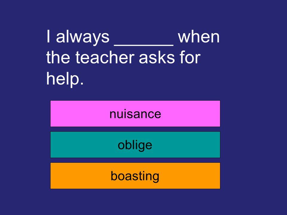 I always ______ when the teacher asks for help. nuisance oblige boasting