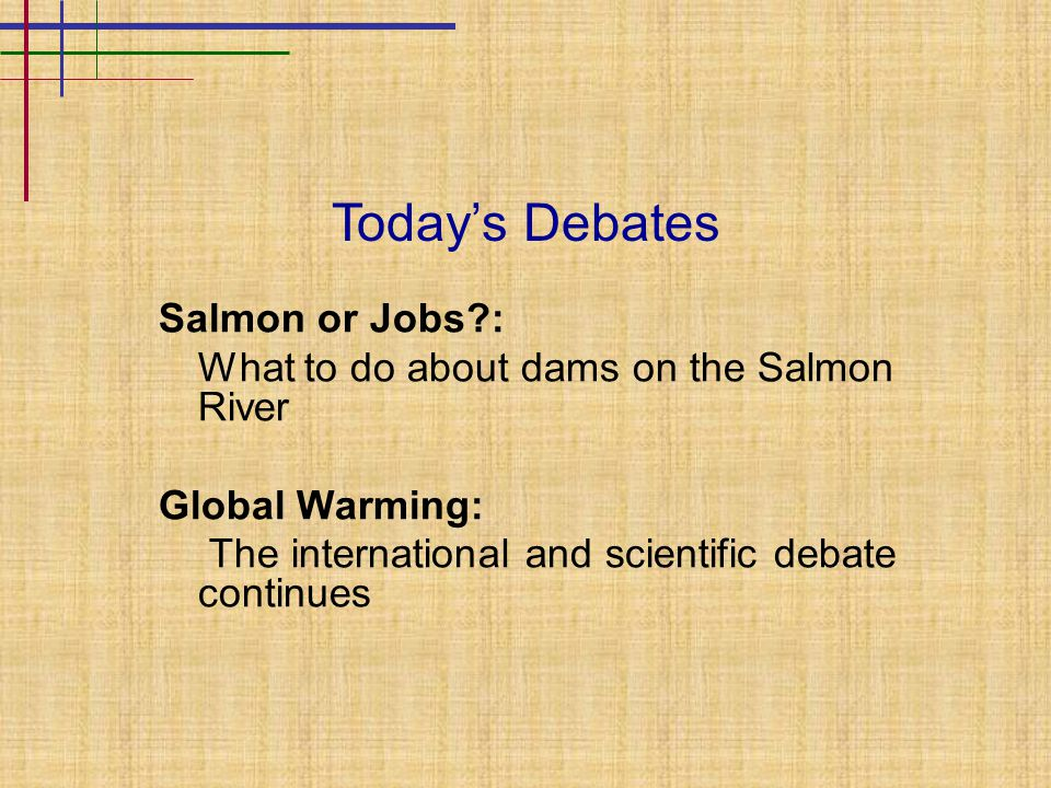 Today's Debates Salmon or Jobs?: What to do about dams on the Salmon River Global Warming: The international and scientific debate continues