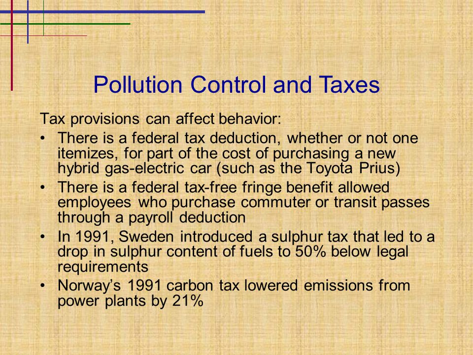 Pollution Control and Taxes Tax provisions can affect behavior: There is a federal tax deduction, whether or not one itemizes, for part of the cost of