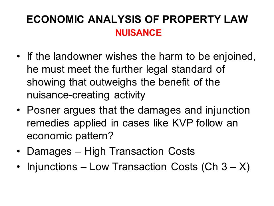 ECONOMIC ANALYSIS OF PROPERTY LAW NUISANCE If the landowner wishes the harm to be enjoined, he must meet the further legal standard of showing that outweighs the benefit of the nuisance-creating activity Posner argues that the damages and injunction remedies applied in cases like KVP follow an economic pattern.