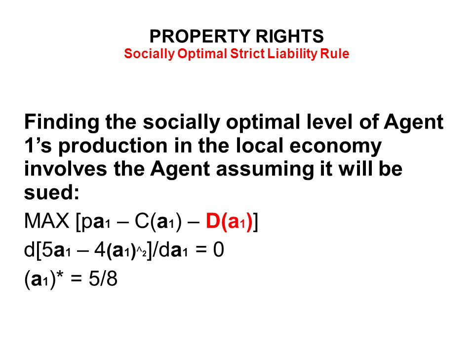 PROPERTY RIGHTS Socially Optimal Strict Liability Rule Finding the socially optimal level of Agent 1's production in the local economy involves the Agent assuming it will be sued: MAX [pa 1 – C(a 1 ) – D(a 1 )] d[5a 1 – 4 ( a 1 ) ^ 2 ]/da 1 = 0 (a 1 )* = 5/8