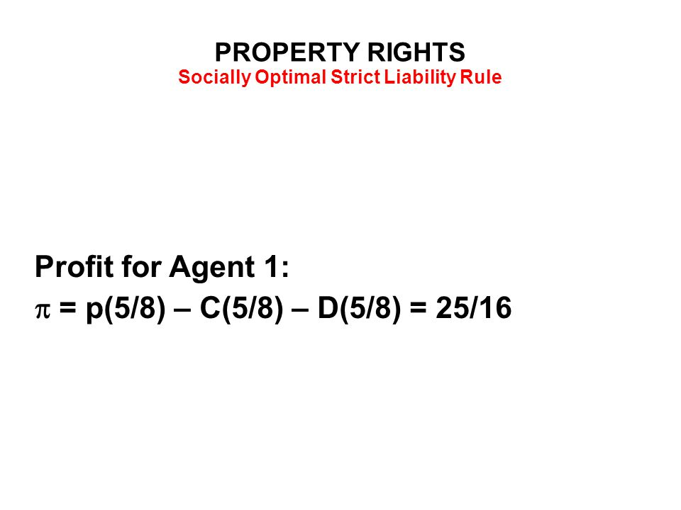 PROPERTY RIGHTS Socially Optimal Strict Liability Rule Profit for Agent 1:  = p(5/8) – C(5/8) – D(5/8) = 25/16