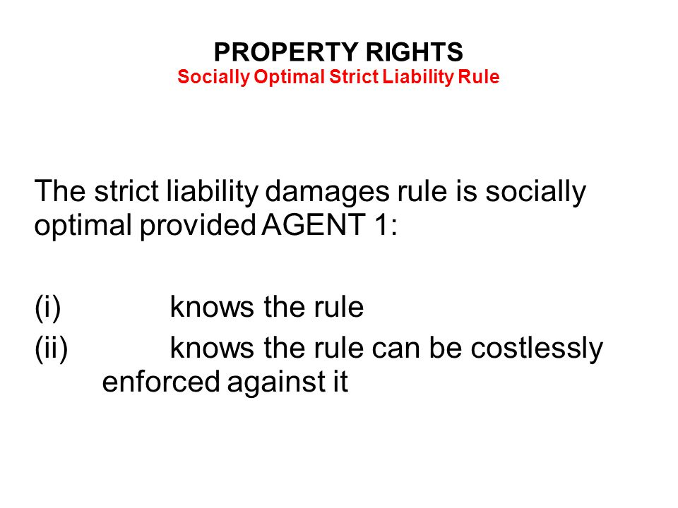 PROPERTY RIGHTS Socially Optimal Strict Liability Rule The strict liability damages rule is socially optimal provided AGENT 1: (i)knows the rule (ii)knows the rule can be costlessly enforced against it