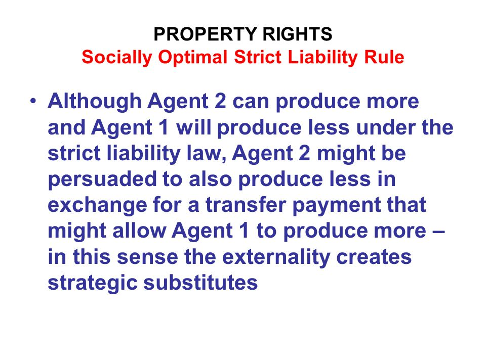 PROPERTY RIGHTS Socially Optimal Strict Liability Rule Although Agent 2 can produce more and Agent 1 will produce less under the strict liability law, Agent 2 might be persuaded to also produce less in exchange for a transfer payment that might allow Agent 1 to produce more – in this sense the externality creates strategic substitutes