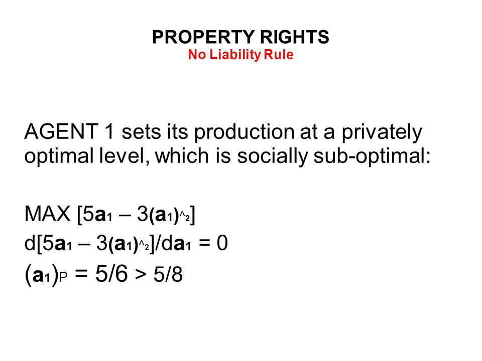 PROPERTY RIGHTS No Liability Rule AGENT 1 sets its production at a privately optimal level, which is socially sub-optimal: MAX [5a 1 – 3 ( a 1 ) ^ 2 ] d[5a 1 – 3 ( a 1 ) ^ 2 ]/da 1 = 0 ( a 1 ) P = 5/6 > 5/8