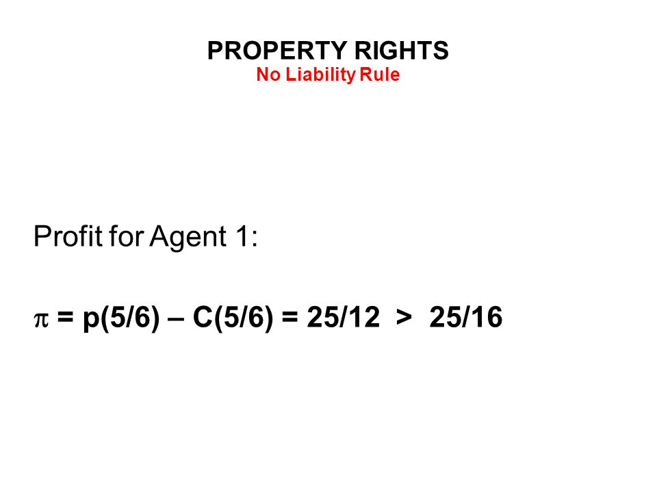 PROPERTY RIGHTS No Liability Rule Profit for Agent 1:  = p(5/6) – C(5/6) = 25/12 > 25/16