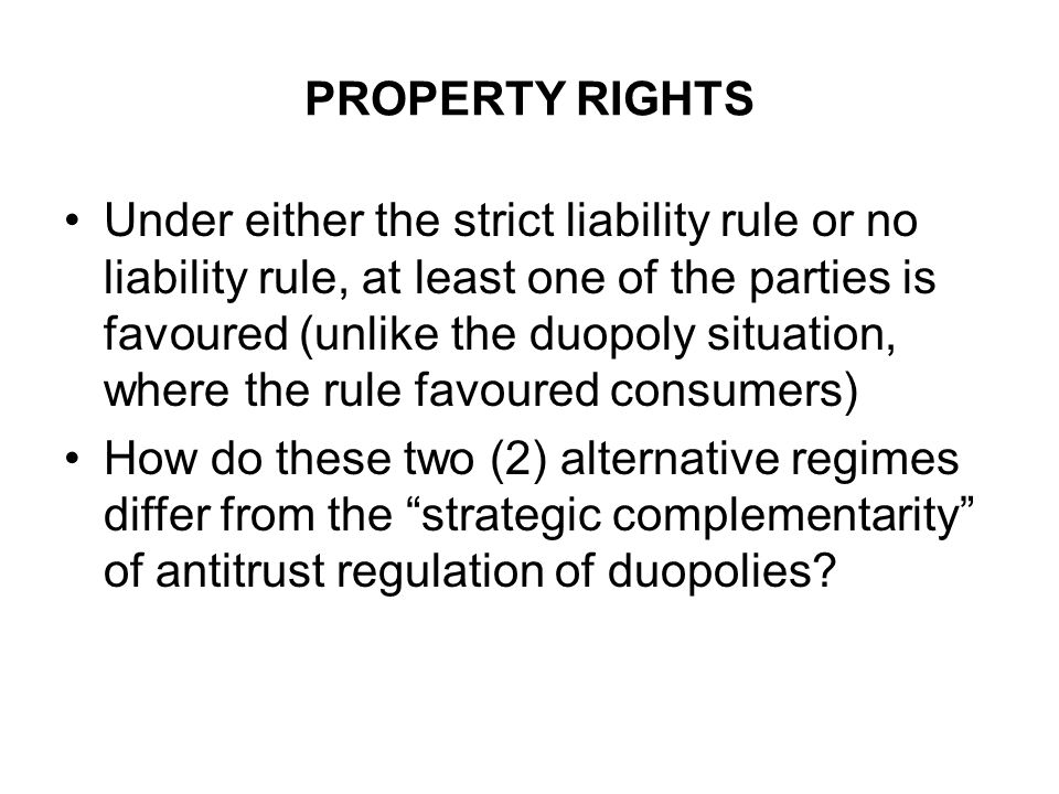 PROPERTY RIGHTS Under either the strict liability rule or no liability rule, at least one of the parties is favoured (unlike the duopoly situation, where the rule favoured consumers) How do these two (2) alternative regimes differ from the strategic complementarity of antitrust regulation of duopolies