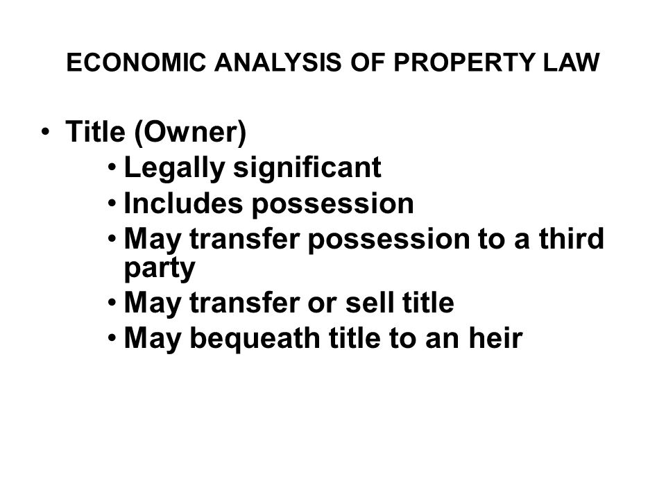 ECONOMIC ANALYSIS OF PROPERTY LAW Title (Owner) Legally significant Includes possession May transfer possession to a third party May transfer or sell title May bequeath title to an heir